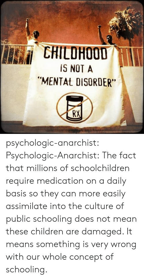 """disorder: CHILDHOOD  IS NOT A  """"MENTAL DISORDER  RX psychologic-anarchist:  Psychologic-Anarchist: The fact that millions of schoolchildren require medication on a daily basis so they can more easily assimilate into the culture of public schooling does not mean these children are damaged. It means something is very wrong with our whole concept of schooling."""