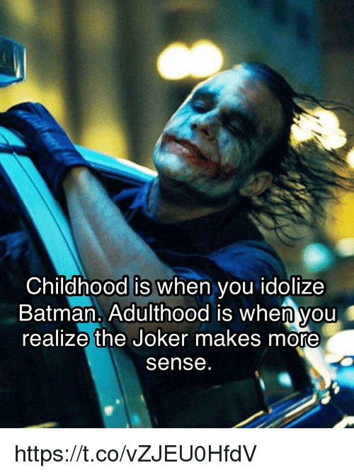 Batman, Joker, and Memes: Childhood is when you idolize  Batman. Adulthood is when you  realize the Joker makes more  sense https://t.co/vZJEU0HfdV