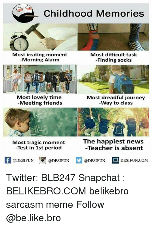 Be Like, Friends, and Journey: Childhood Memories  Most irrating moment  -Morning Alarm  Most difficult task  -Finding socks  Most lovely time  -Meeting friends  Most dreadful journey  -Way to class  The happiest news  -Teacher is absent  Most tragic moment  -Test in 1st period  K  @DESIFUN@DESIFUN  口@DESIFUN-DESIFUN.COM Twitter: BLB247 Snapchat : BELIKEBRO.COM belikebro sarcasm meme Follow @be.like.bro