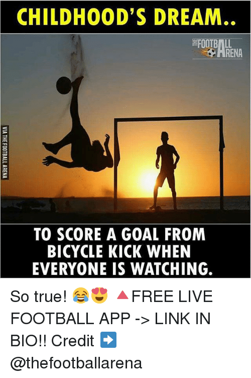 Football, Memes, and True: CHILDHOOD'S DREAM  AHENA  FOOTBALL  HRENA  TO SCORE A GOAL FROM  BICYCLE KICK WHEN  EVERYONE IS WATCHING. So true! 😂😍 🔺FREE LIVE FOOTBALL APP -> LINK IN BIO!! Credit ➡️ @thefootballarena