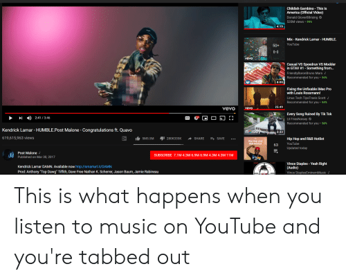 """Kendrick Lamar Humble: Childish Gambino - This Is  America (Official Video)  Donald Glover88rising  520M views . 99%  4:19  Mix - Kendrick Lamar HUMBLE.  50+ YouTube  Casual VS Speedrun VS Modder  in GTAV #1-Something from  FriendlyBaronBruno Mars  Recommended for you-94%  8:00  Fixing the Unfixable iMac Pro  with Louis Rossmann!  Linus Tech TipsTravis Scott  Recommended for you . 94%  25:49  Vevo yevo  Every Song Ruined By Tik Tok  Lil FriesNoisey  2:41 /3:46  Recommended for you . 98%  Kendrick Lamar - HUMBLE.Post Malone - Congratulations ft. Quavo  619,615,963 views  3:33  5M5.5M 280K335KSHARESAVE...  Hip Hop and R&B Hotlist  Hip Hop and  R&B Hotlist  Updated today  Post Malone J  Published on Mar 30, 2017  SUBSCRIBE 7.1M 4.3M 6.9M 6.9M 4.3M 4.3M 11M  Kendrick Lamar DAMN. Available now http://smarturl.it/DAMN  Prod: Anthony """"Top Dawg"""" Tiffith, Dave Free Nathan K. Scherrer, Jason Baum, Jamie Rabineau  Vince Staples - Yeah Right  (Audio)  Vince StaplesEminemMusic This is what happens when you listen to music on YouTube and you're tabbed out"""