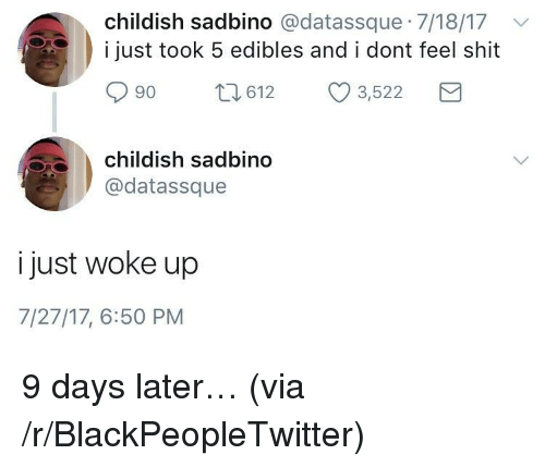 Blackpeopletwitter, Shit, and Childish: childish sadbino @datassque 7/18/17v  i just took 5 edibles and i dont feel shit  90 t612 3,522  childish sadbino  @datassque  i just woke up  7/27/17, 6:50 PM <p>9 days later… (via /r/BlackPeopleTwitter)</p>