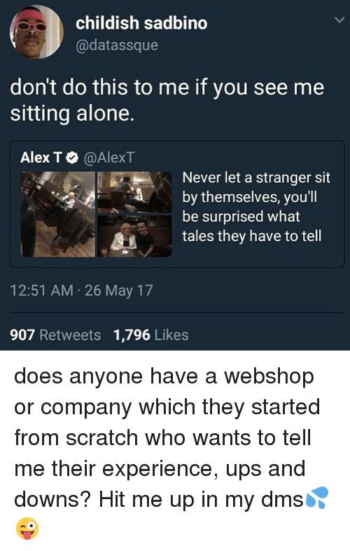 Being Alone, Ups, and Scratch: childish sadbino  @datassque  don't do this to me if you see me  sitting alone.  Alex T。@AlexT  Never let a stranger sit  by themselves, you'l  be surprised what  11記  tales they have to tell  12:51 AM 26 May 17  907 Retweets 1,796 Likes does anyone have a webshop or company which they started from scratch who wants to tell me their experience, ups and downs? Hit me up in my dms💦😜