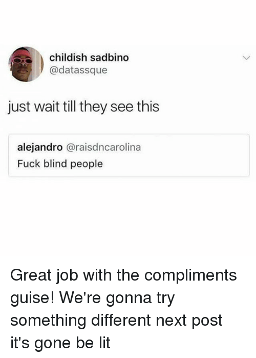 guise: childish sadbino  @datassque  just wait till they see this  alejandro @raisdncarolina  Fuck blind people Great job with the compliments guise! We're gonna try something different next post it's gone be lit