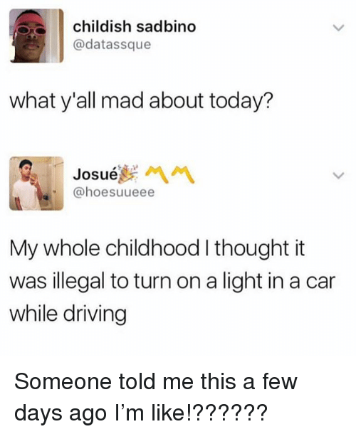 Driving, Memes, and Today: childish sadbino  @datassque  what y'all mad about today?  Josue  @hoesuueee  My whole childhood I thought it  was illegal to turn on a light in a car  while driving Someone told me this a few days ago I'm like!??????