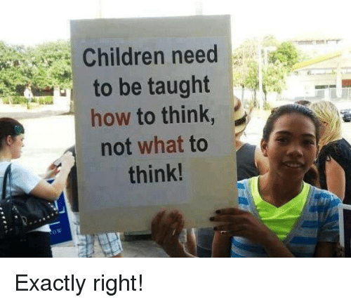 Children, Hoe, and Memes: Children need  to be taught  hoe  not what to  think! Exactly right!