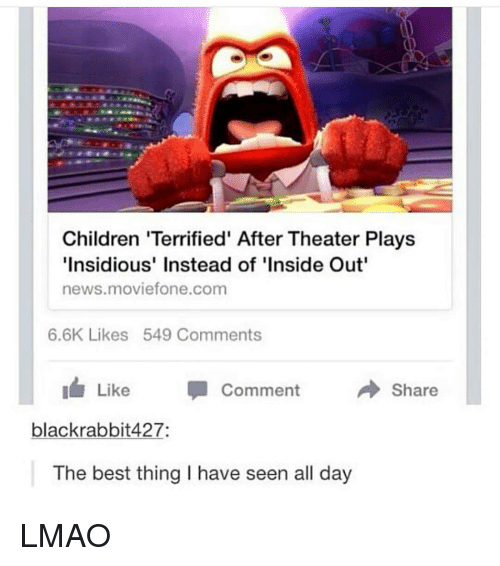 insidious: Children 'Terrified' After Theater Plays  Insidious' Instead of 'Inside Out  news.moviefone.com  6.6K Likes 549 Comments  Like Comment  Share  blackrabbit427:  The best thing I have seen all day LMAO