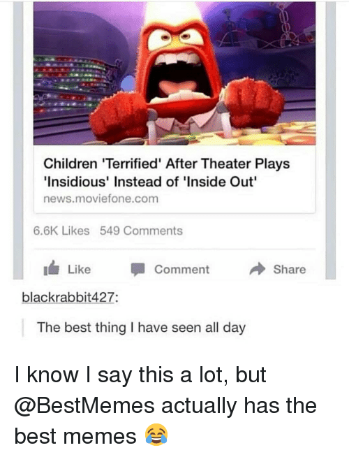 insidious: Children 'Terrified' After Theater Plays  Insidious' Instead of 'Inside Out  news.moviefone.com  6.6K Likes 549 Comments  Like Comment  Share  blackrabbit427:  The best thing I have seen all day I know I say this a lot, but @BestMemes actually has the best memes 😂