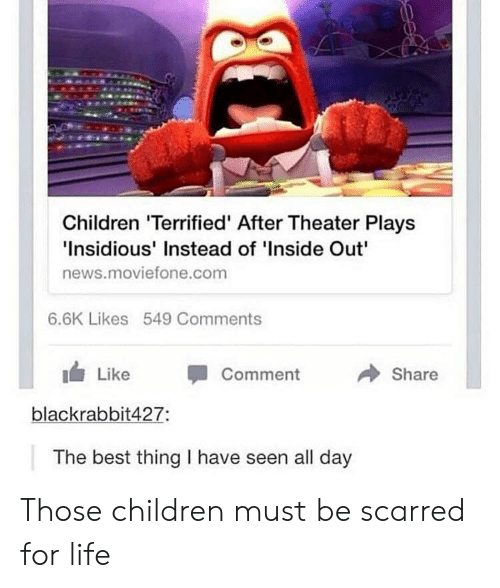 insidious: Children 'Terrified' After Theater Plays  Insidious' Instead of 'Inside Out  news.movietone.com  6.6K Likes 549 Comments  1 Like -Comment  → Share  blackrabbit427:  The best thing I have seen all day Those children must be scarred for life