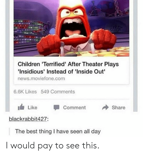 """insidious: Children 'Terrified' After Theater Plays  Insidious' Instead of 'Inside Out""""  news.moviefone.com  6.6K Likes 549 Comments  → Share  1 Like -Comment  blackrabbit427:  The best thing I have seen all day I would pay to see this."""