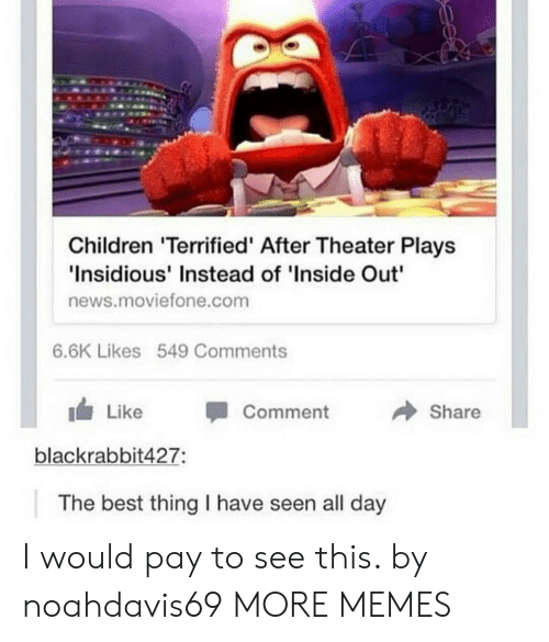 """insidious: Children 'Terrified' After Theater Plays  Insidious' Instead of 'Inside Out""""  news.moviefone.com  6.6K Likes 549 Comments  → Share  1 Like -Comment  blackrabbit427:  The best thing I have seen all day I would pay to see this. by noahdavis69 MORE MEMES"""