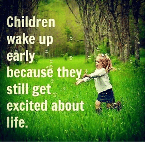 Children, Life, and Memes: Children  wake up  early  because the  still get  i  excited about  life.