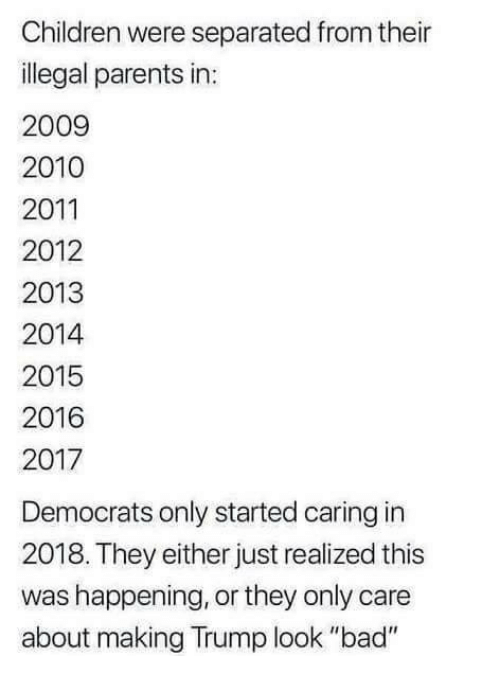"""Bad, Children, and Memes: Children were separated from their  illegal parents in:  2009  2010  2011  2012  2013  2014  2015  2016  2017  Democrats only started caring in  2018. They either just realized this  was happening, or they only care  about making Trump look """"bad"""""""