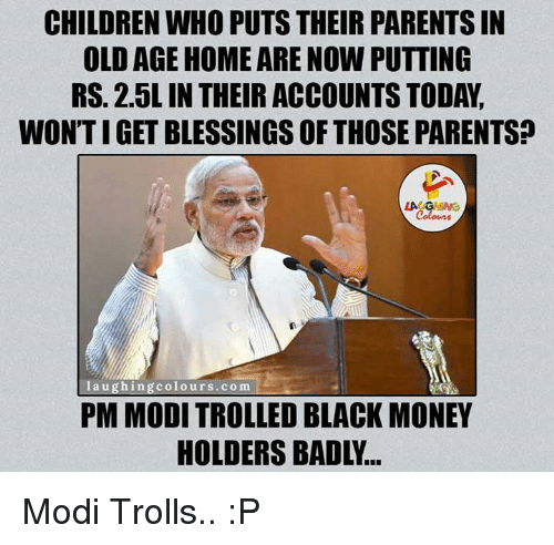 black money: CHILDREN WHO PUTS THEIR PARENTSIN  OLDAGE HOME ARE NOW PUTTING  RS. 2.5L IN THEIRACCOUNTS TODA,  WONTIGET BLESSINGS OF THOSE PARENTS?  LA  laughing colours co m  PM MODI TROLLED BLACK MONEY Modi Trolls.. :P