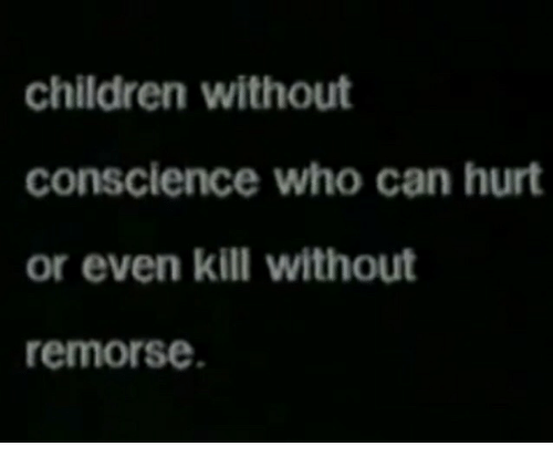Conscience: children without  conscience who can hurt  or even kill without  remorse