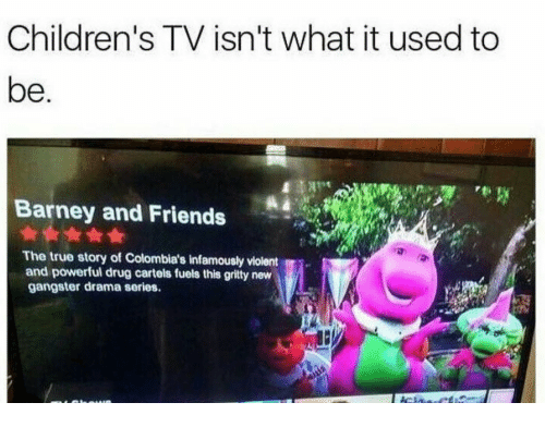 cartels: Children's TV isn't what it used to  be  Barney and Friends  The true story of Colombia's infamously violent  and powerful drug cartels fuels this gritty new  gangster drama series.