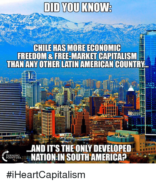 Memes, American, and Capitalism: CHILE HAS MORE ECONOMIC  FREEDOM & FREE-MARKET CAPITALISM  THAN ANY OTHER LATIN AMERICAN COUNTRY..  、  AND IT'S THE ONLY DEVELOPED  TURNING  POINTU #iHeartCapitalism