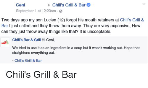 throw them away: Chili's Grill & Bar  Ceni  September 1 at 12:23am  Two days ago my son Lucien (12) forgot his mouth retainers at  Chili's Grill &  Bar ljust called and they throw them away. They are very expensive, How  can they just throw away things like that? It is uncceptable.  Chili's Bar & Grill Hi Ceni,  We tried to use it as an ingredient in a soup but it wasn't working out. Hope that  straightens everything out.  Chili's Grill & Bar Chili's Grill & Bar