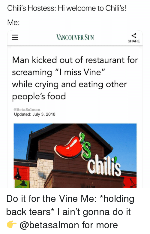 """Chilis, Crying, and Food: Chili's Hostess: Hi welcome to Chili's!  VANCOUVER SUN  SHARE  Man kicked out of restaurant for  screamina""""I miss Vine""""  while crying and eating other  people's food  @BetaSalmon  Updated: July 3, 2018 Do it for the Vine Me: *holding back tears* I ain't gonna do it 👉 @betasalmon for more"""