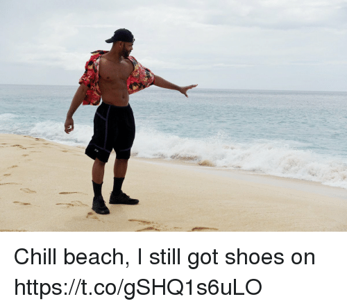 Chill, Memes, and Shoes: Chill beach, I still got shoes on https://t.co/gSHQ1s6uLO