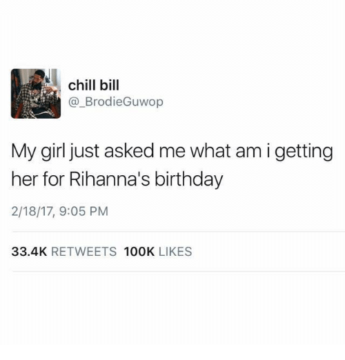 Birthday, Chill, and Funny: chill bill  Brodie Guwop  My girl just asked me what am i getting  her for Rihanna's birthday  2/18/17, 9:05 PM  33.4K  RETWEETS  100K  LIKES