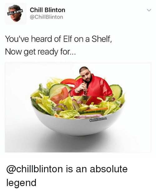 Chill, Elf, and Dank Memes: Chill Blinton  @ChillBlinton  You've heard of Elf on a Shelf,  Now get ready for..  ChillBlinton @chillblinton is an absolute legend