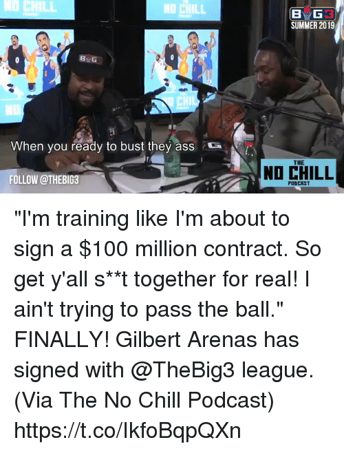 "No chill: CHILL  NO CHILL  SUMMER 2019  8  CHIL  When you ready to bust they ass  S  THE  NO CHILL  FOLLOW @THEBIG3  PODCAST ""I'm training like I'm about to sign a $100 million contract. So get y'all s**t together for real! I ain't trying to pass the ball.""    FINALLY! Gilbert Arenas has signed with @TheBig3 league.   (Via The No Chill Podcast) https://t.co/IkfoBqpQXn"