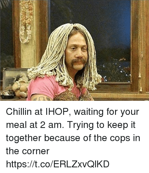 Ihop, Girl Memes, and Waiting...: Chillin at IHOP, waiting for your meal at 2 am. Trying to keep it together because of the cops in the corner https://t.co/ERLZxvQlKD