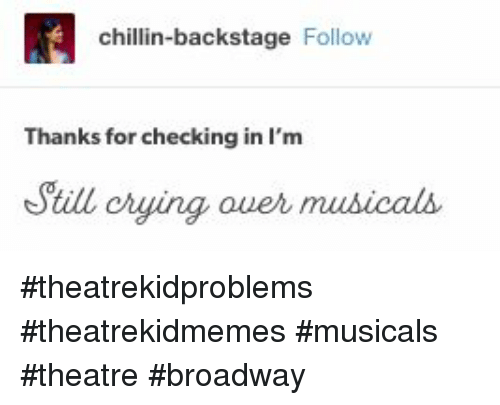 musicals: chillin-backstage Follow  Thanks for checking in I'm  Sill crying ouer mus  icals #theatrekidproblems #theatrekidmemes #musicals #theatre #broadway