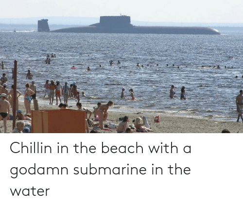 submarine: Chillin in the beach with a godamn submarine in the water