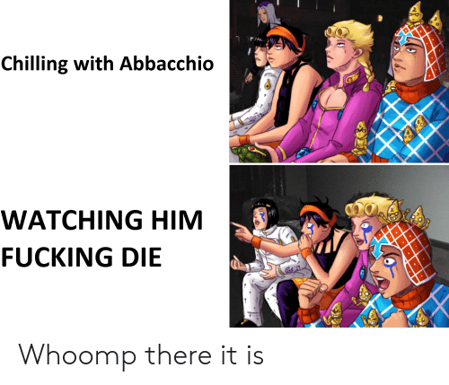 whoomp there it is: Chilling with Abbacchio  WATCHING HIM  FUCKING DIE  k-19  m Whoomp there it is