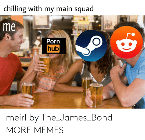 Squa: chilling with my main squa  me  Porn  hub meirl by The_James_Bond MORE MEMES