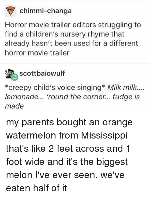Creepy, Ironic, and Milk Milk Lemonade: chimmi-changa  Horror movie trailer editors struggling to  find a children's nursery rhyme that  already hasn't been used for a different  horror movie trailer  scottbaiowulf  *creepy child's voice singing* Milk milk.  lemonade... 'round the corner... fudge is  made my parents bought an orange watermelon from Mississippi that's like 2 feet across and 1 foot wide and it's the biggest melon I've ever seen. we've eaten half of it