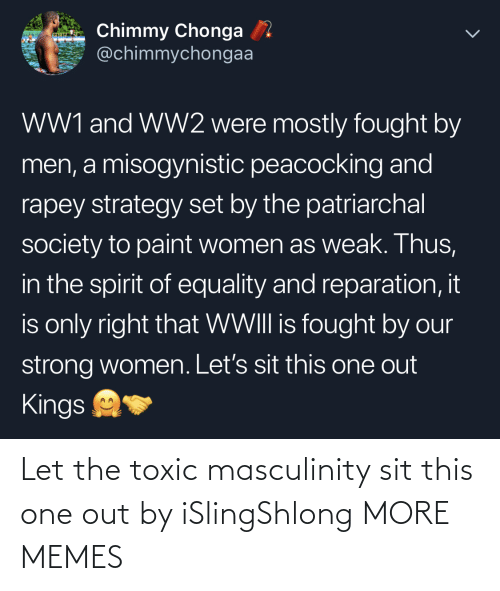 strong women: Chimmy Chonga  @chimmychongaa  WW1 and WW2 were mostly fought by  men, a misogynistic peacocking and  rapey strategy set by the patriarchal  society to paint women as weak. Thus,  in the spirit of equality and reparation, it  is only right that WWIII is fought by our  strong women. Let's sit this one out  Kings Let the toxic masculinity sit this one out by iSlingShlong MORE MEMES
