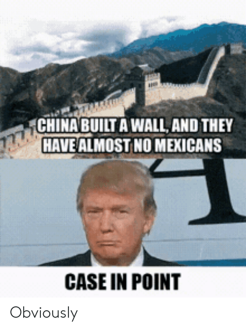 mexicans: CHINA BUILT A WALL, AND THEY  HAVE ALMOST NO MEXICANS  CASE IN POINT Obviously