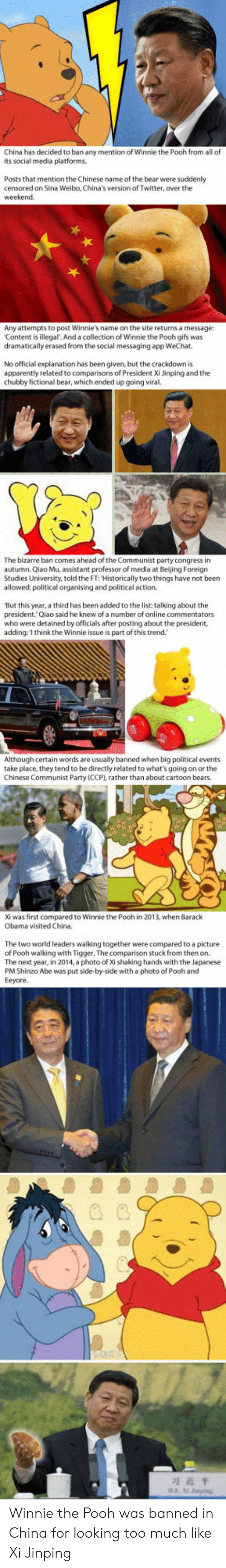 Tigger: China has decided to ban any mention of Winnie the Pooh from all of  its social media platforms  Posts that mention the Chinese name of the bear were suddenly  censored on Sina Weibo, China's version of Twitter, over the  Any attempts to post Winnie's name on the site returns a message:  Content is illegal. And a collection of Winnie the Pooh gifs was  dramatically erased from the social messaging app WeChat  No official explanation has been given, but the crackdown is  apparently related to comparisons of President Xi Jinping and the  chubby fictional bear, which ended up going viral.  The bizarre ban comes ahead of the Communist party congress in  autumn. Qiao Mu, assistant professor of media at Beijing Foreign  Studies University, told the FT: Historically two things have not been  allowed: political organising and political action  'But this year, a third has been added to the list: talking about the  president.Qiao said he knew of a number of online commentators  who were detained by officials after posting about the president,  adding:'I think the Winnie issue is part of this trend.  Although certain words are usually banned when big political events  take place, they tend to be directly related to what's going on or the  Chinese Communist Party (CCP), rather than about cartoon bears.  Xi was first compared to Winnie the Pooh in 2013, when Barack  Obama visited China.  The two world leaders walking together were compared to a picture  of Pooh walking with Tigger. The comparison stuck from then on.  The next year, in 2014, a photo of Xi shaking hands with the Japanese  PM Shinzo Abe was put side-by-side with a photo of Pooh and  Eeyore.  习近平 Winnie the Pooh was banned in China for looking too much like Xi Jinping