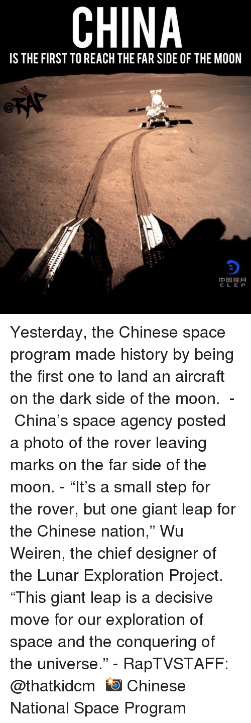"decisive: CHINA  IS THE FIRST TO REACH THE FAR SIDE OF THE MOON  中国探月  CLE P Yesterday, the Chinese space program made history by being the first one to land an aircraft on the dark side of the moon. ⁣ -⁣ China's space agency posted a photo of the rover leaving marks on the far side of the moon.⁣ -⁣ ""It's a small step for the rover, but one giant leap for the Chinese nation,"" Wu Weiren, the chief designer of the Lunar Exploration Project. ""This giant leap is a decisive move for our exploration of space and the conquering of the universe.""⁣ -⁣ RapTVSTAFF: @thatkidcm⁣ 📸 Chinese National Space Program"
