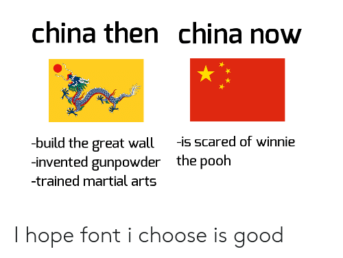 font: china then china now  -build the great wall  -invented gunpowder  -is scared of winnie  the pooh  -trained martial arts I hope font i choose is good