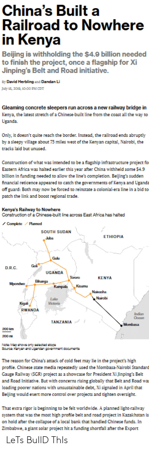 cold feet: China's Built  Railroad to Nowhere  in Kenya  Beijing is withholding the $4.9 billion needed  to finish the project, once a flagship for Xi  Jinping's Belt and Road initiative.  By David Herbling and Dandan Li  July 18, 2019, 10-00 PM CDT  Gleaming concrete sleepers run across a new railway bridge in  Kenya, the latest stretch of a Chinese-built line from the coast all the way to  Uganda.  Only, it doesn't quite reach the border. Instead, the railroad ends abruptly  by a sleepy village about 75 miles west of the Kenyan capital, Nairobi, the  tracks laid but unused  Construction of what was intended to be a flagship infrastructure project for  Eastern Africa was halted earlier this year after China withheld some $4.9  billion in funding needed to allow the line's completion. Beijing's sudden  financial reticence appeared to catch the governments of Kenya and Ugand-  off guard: Both may now be forced to reinstate a colonial-era line in a bid to  patch the link and boost regional trade  Kenya's Railway to Nowhere  Construction of a Chinese-built line across East Africa has halted  Complete Plannod  SOUTH SUDAN  ETHIOPIA  Juba  Gulu  Goli  D.R.C  UGANDA  Tororo  KENYA  Bhanga  Mpondwo  Kisumu  Kampala  Navasha  Nairobi  Lakg  Victoria  Kigali  RWANDA  Indian  Occan  TANZANIA  Mombasa  200 km  200m  Note Map shoa only salsctad staps  Source: Kanyan and Ugandan gavammant documents  The reason for China's attack of cold feet may lie in the project's high  profile. Chinese state media repeatedly used the Mombasa-Nairobi Standare  Gauge Railway (SGR) project as a showcase for President Xi Jinping's Belt  and Road Initiative. But with concerns rising globally that Belt and Road wa  loading poorer nations with unsustainable debt, Xi signaled in April that  Beijing would exert more control over projects and tighten oversight.  That extra rigor is beginning to be felt worldwide. A planned light-railway  system that was the most high profile belt and road project in Kazakhstan is  on hold after the collapse of a local bank that handled Chinese funds. In  Zimbabwe, a giant solar project hit a funding shortfall after the Export LeTs BuIlD ThIs