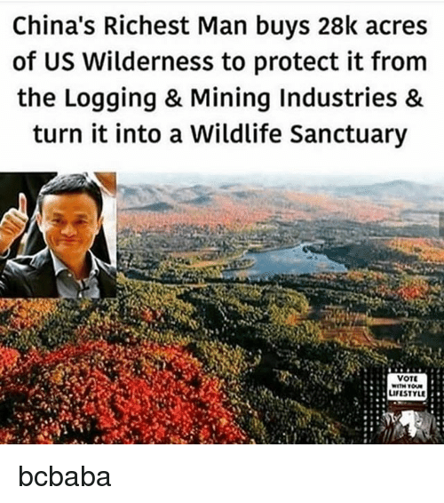 richest man: China's Richest Man buys 28k acres  of US Wilderness to protect it from  the Logging & Mining Industries &  turn it into a Wildlife Sanctuary  VOT  LIFESTYLE bcbaba