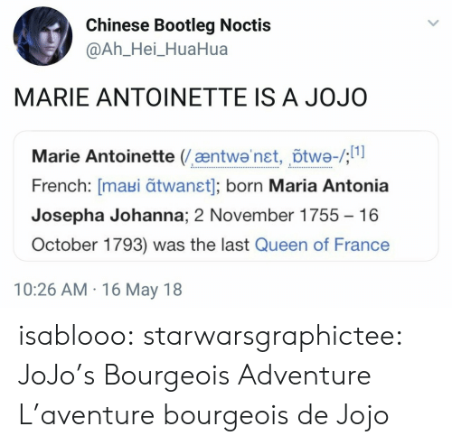 Jojo: Chinese Bootleg Noctis  @Ah_Hei_HuaHua  MARIE ANTOINETTE IS A JOJO  Marie Antoinette (æntwa'net, õtwe-/;  French: [maui ātwanst]; born Maria Antonia  Josepha Johanna; 2 November 1755  16  October 1793) was the last Queen of France  10:26 AM 16 May 18 isablooo: starwarsgraphictee: JoJo's Bourgeois Adventure L'aventure bourgeois de Jojo