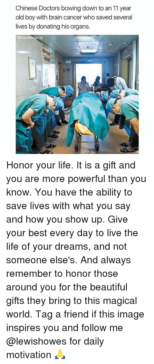 Living The Life: Chinese Doctors bowing down to an 11 year  old boy with brain cancer who saved several  lives by donating his organs.  @knowledge ig Honor your life. It is a gift and you are more powerful than you know. You have the ability to save lives with what you say and how you show up. Give your best every day to live the life of your dreams, and not someone else's. And always remember to honor those around you for the beautiful gifts they bring to this magical world. Tag a friend if this image inspires you and follow me @lewishowes for daily motivation 🙏