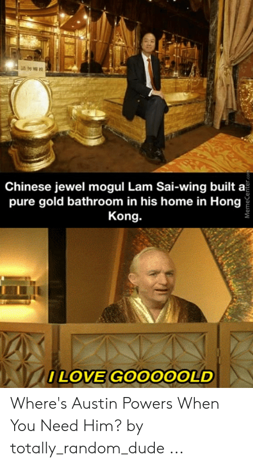 I Love Gold Meme: Chinese jewel mogul Lam Sai-wing built a  pure gold bathroom in his home in Hong  Kong.  ILOVE GOO00OLD  MemeCenter.com Where's Austin Powers When You Need Him? by totally_random_dude ...