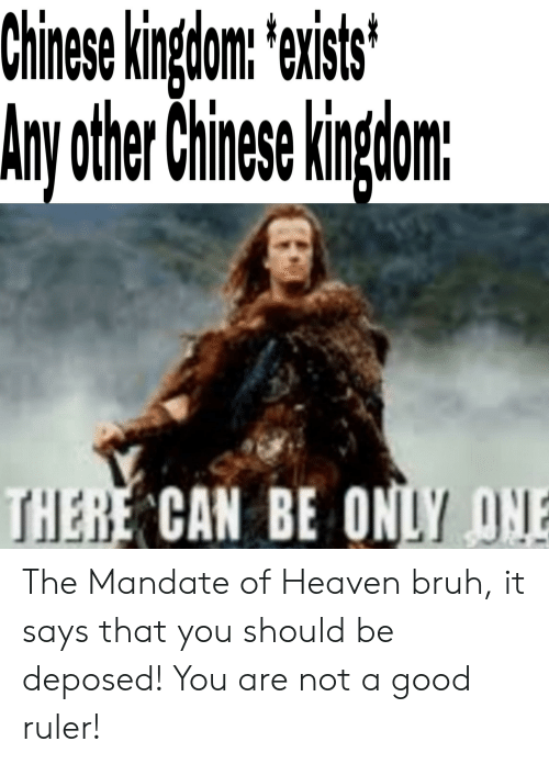 mandate: Chinese kingdom: exists  Any other Chinese kingom:  THERE CAN BE ONLY ONE The Mandate of Heaven bruh, it says that you should be deposed! You are not a good ruler!