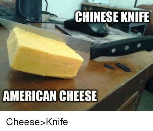 Memes, American, and Chinese: CHINESE KNIFE  AMERICAN CHEESE Cheese>Knife