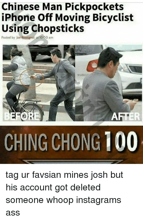 whoop: Chinese Man Pickpockets  iPhone Off Moving Bicyclist  Using Chopsticks  Posted by joe Rossignol at t000 am  AFTER  CHING CHONG 100 tag ur favsian mines josh but his account got deleted someone whoop instagrams ass