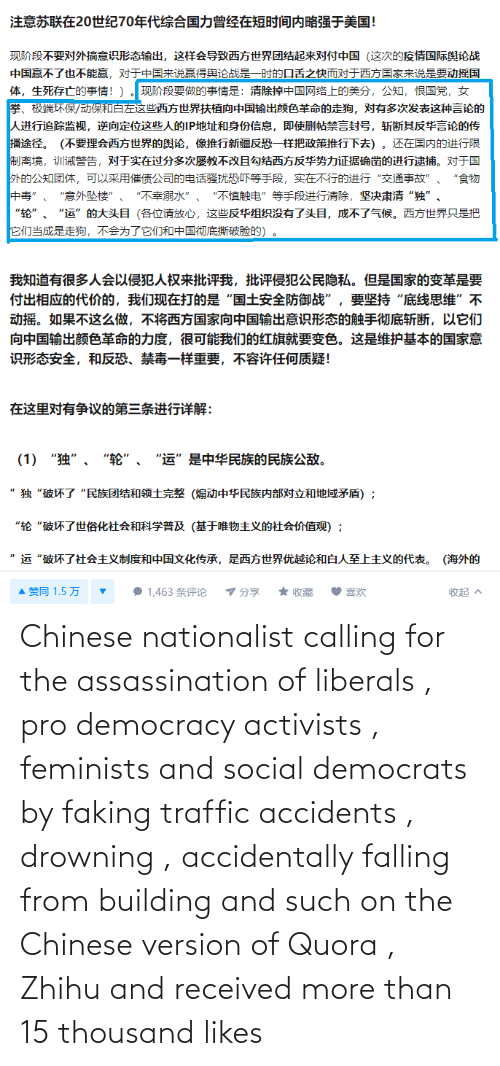 Feminists: Chinese nationalist calling for the assassination of liberals , pro democracy activists , feminists and social democrats by faking traffic accidents , drowning , accidentally falling from building and such on the Chinese version of Quora , Zhihu and received more than 15 thousand likes