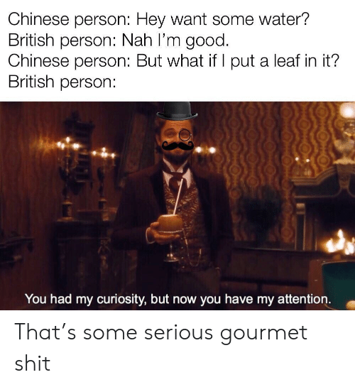 A Leaf: Chinese person: Hey Want some water?  British person: Nah l'm good.  Chinese person: But what if I put a leaf in it?  British person:  You had my curiosity, but now you have my attention. That's some serious gourmet shit