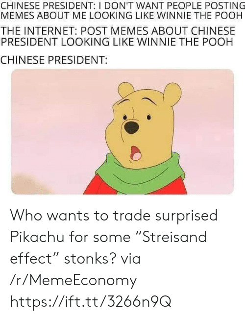"Memes About: CHINESE PRESIDENT: I DON'T WANT PEOPLE POSTING  MEMES ABOUT ME LOOKING LIKE WINNIE THE POOH  THE INTERNET: POST MEMES ABOUT CHINESE  PRESIDENT LOOKING LIKE WINNIE THE POOH  CHINESE PRESIDENT: Who wants to trade surprised Pikachu for some ""Streisand effect"" stonks? via /r/MemeEconomy https://ift.tt/3266n9Q"
