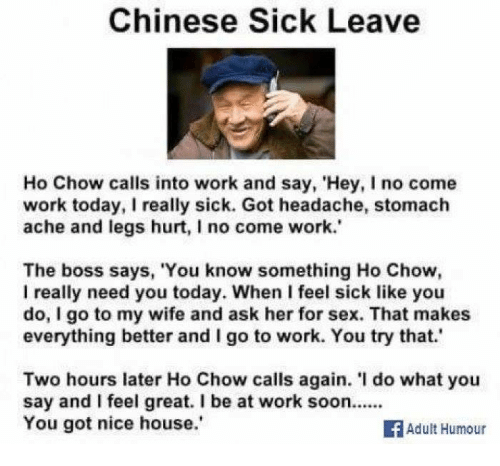 Legs Hurt: Chinese Sick Leave  Ho Chow calls into work and say, 'Hey, I no come  work today, really sick. Got headache, stomach  ache and legs hurt, I no come work.'  The boss says, 'You know something Ho Chow,  I really need you today. When I feel sick like you  do, I go to my wife and ask her for sex. That makes  everything better and I go to work. You try that.'  Two hours later Ho Chow calls again. do what you  say and feel great. I be at work soon......  You got nice house.  Adult Humour